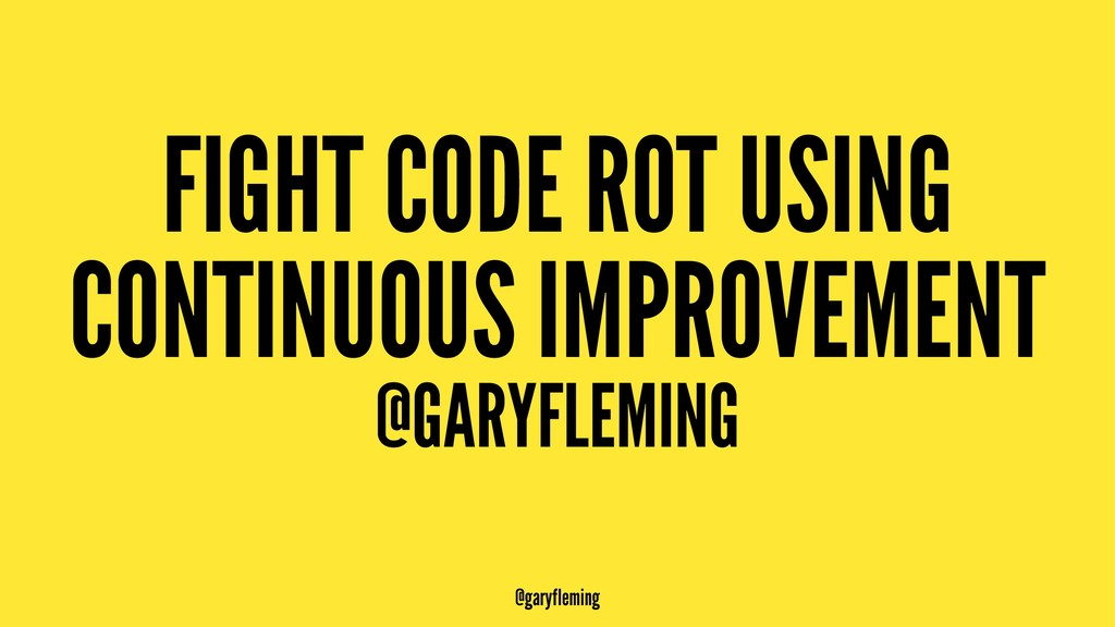 FIGHT CODE ROT USING CONTINUOUS IMPROVEMENT @GA...