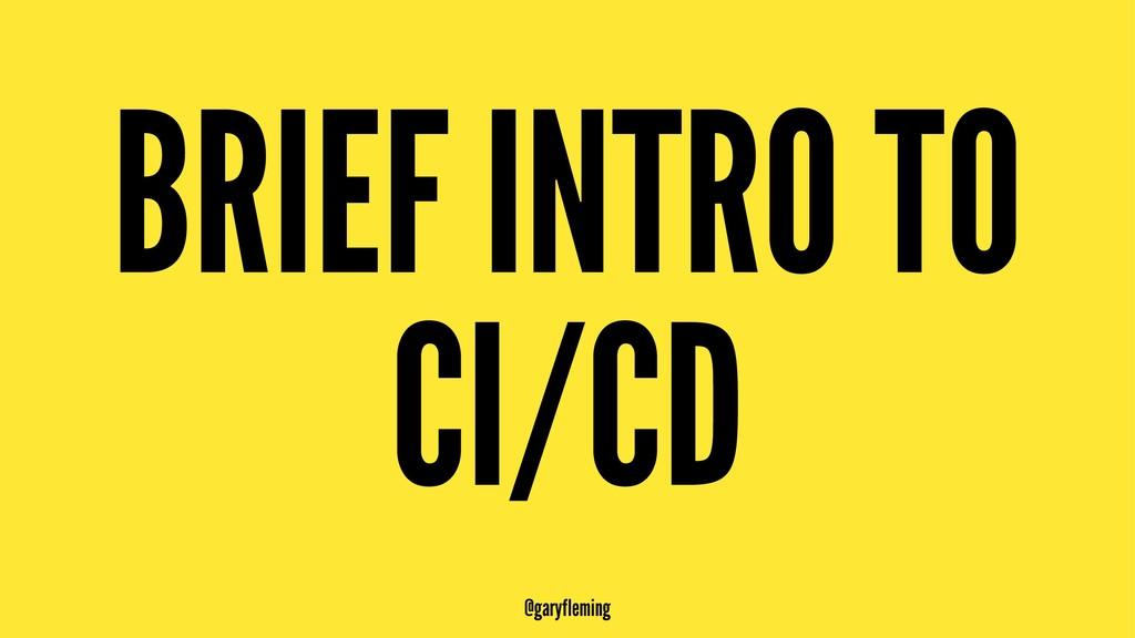 BRIEF INTRO TO CI/CD @garyfleming