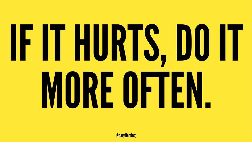 IF IT HURTS, DO IT MORE OFTEN. @garyfleming