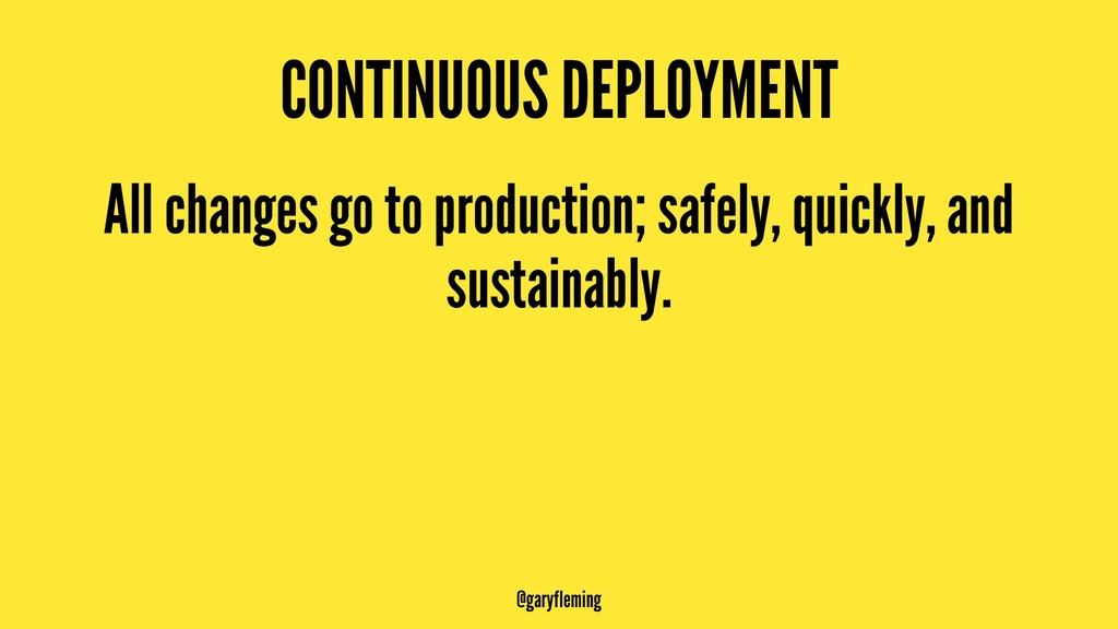 CONTINUOUS DEPLOYMENT All changes go to product...