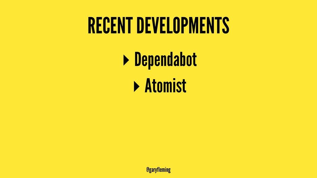 RECENT DEVELOPMENTS ▸ Dependabot ▸ Atomist @gar...