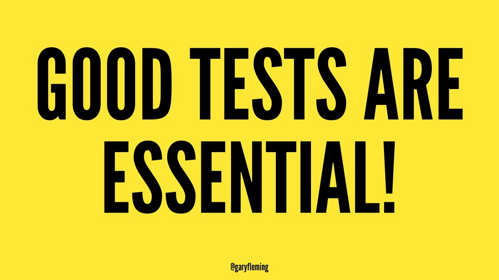 GOOD TESTS ARE ESSENTIAL! @garyfleming