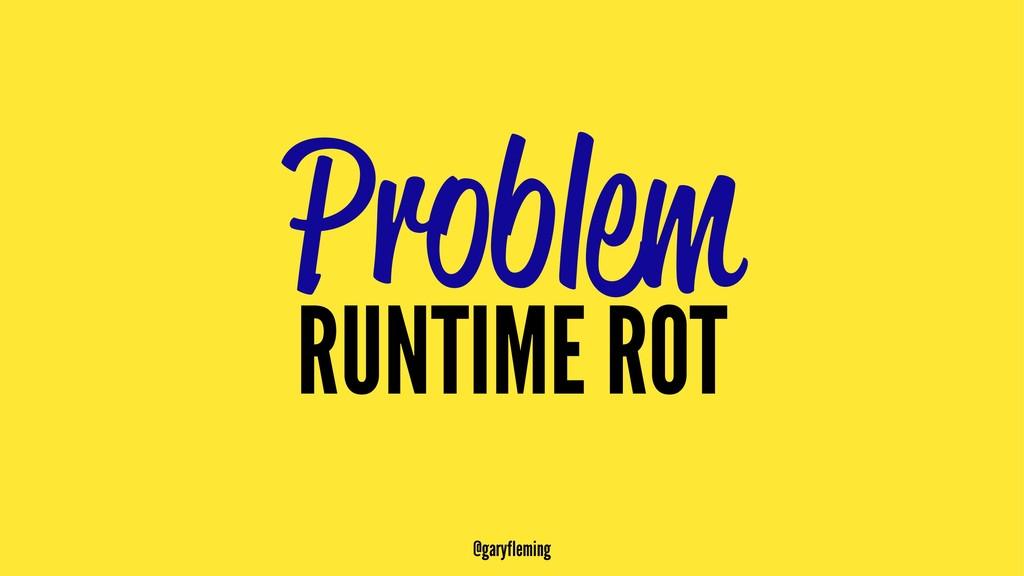 Problem RUNTIME ROT @garyfleming