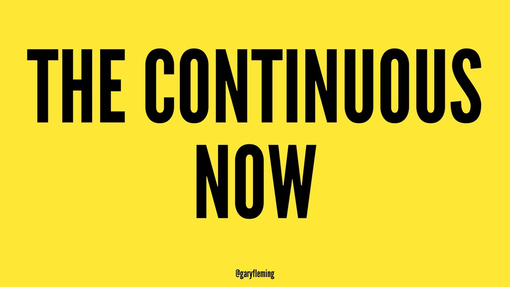 THE CONTINUOUS NOW @garyfleming