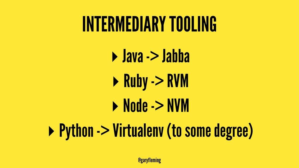 INTERMEDIARY TOOLING ▸ Java -> Jabba ▸ Ruby -> ...