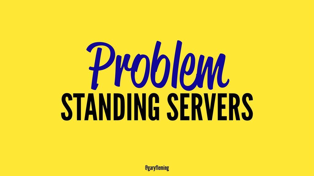 Problem STANDING SERVERS @garyfleming