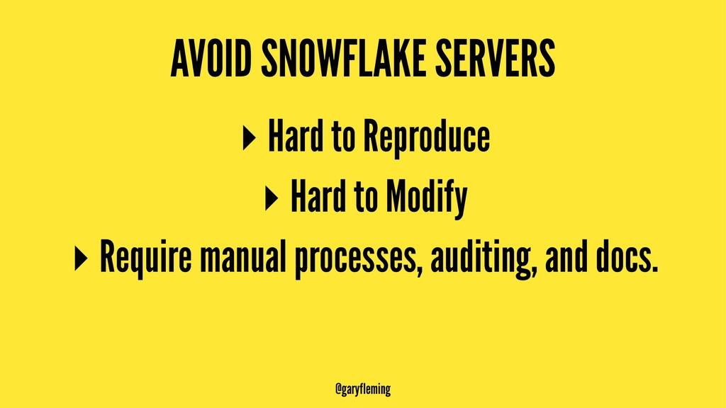 AVOID SNOWFLAKE SERVERS ▸ Hard to Reproduce ▸ H...