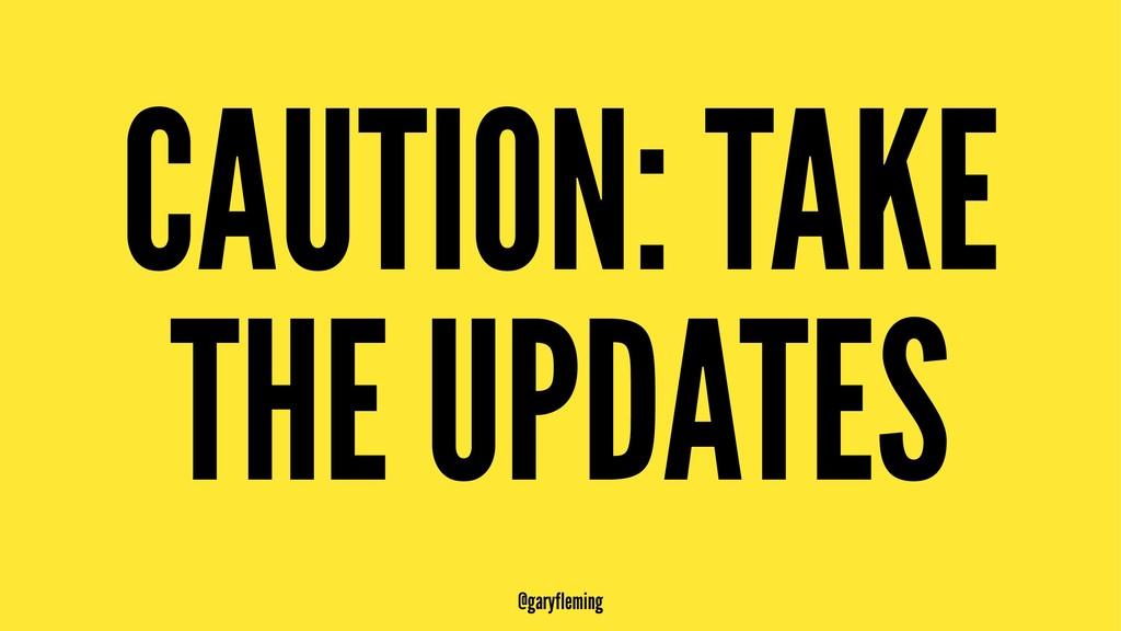 CAUTION: TAKE THE UPDATES @garyfleming