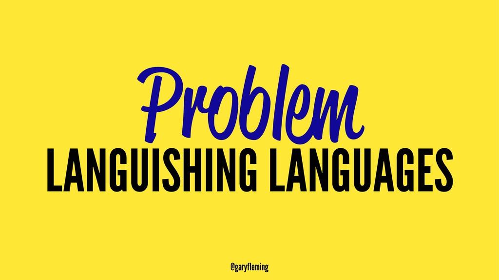 Problem LANGUISHING LANGUAGES @garyfleming
