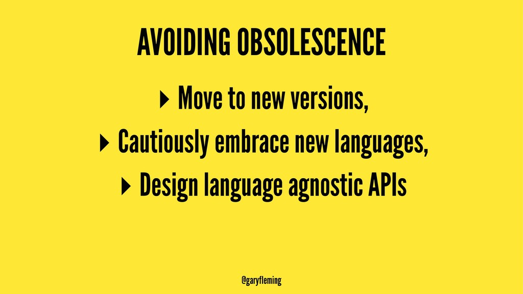 AVOIDING OBSOLESCENCE ▸ Move to new versions, ▸...