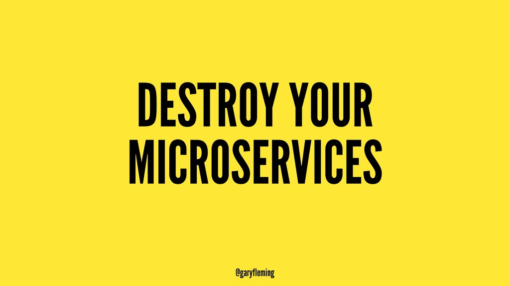 DESTROY YOUR MICROSERVICES @garyfleming