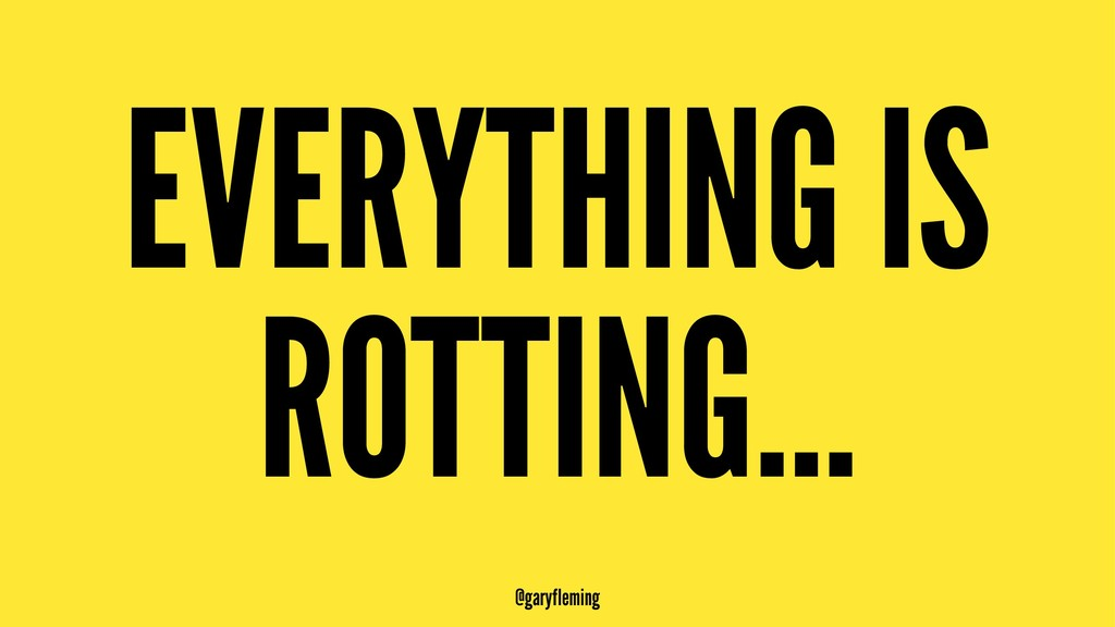 EVERYTHING IS ROTTING... @garyfleming