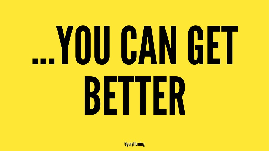 ...YOU CAN GET BETTER @garyfleming