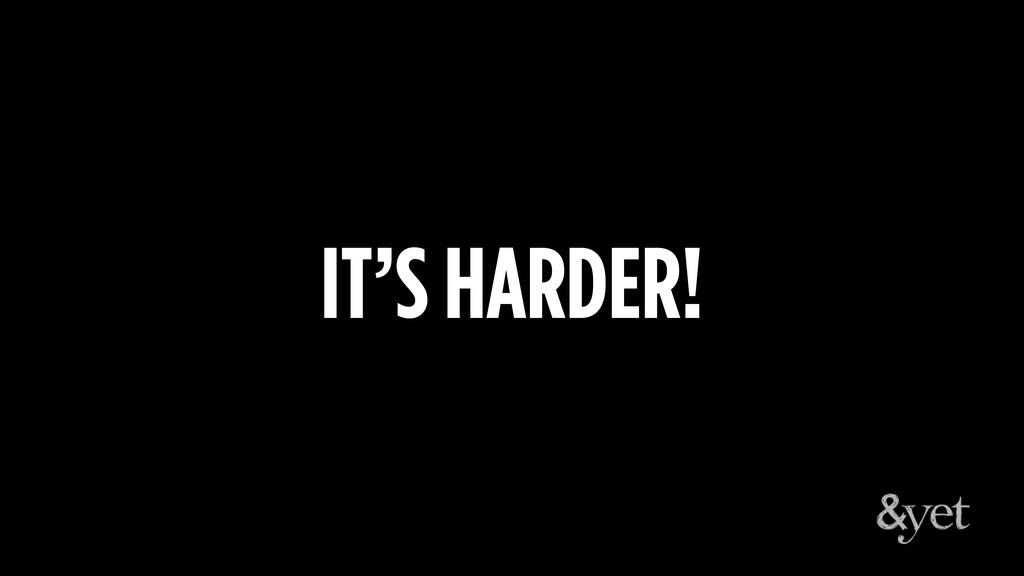 IT'S HARDER!