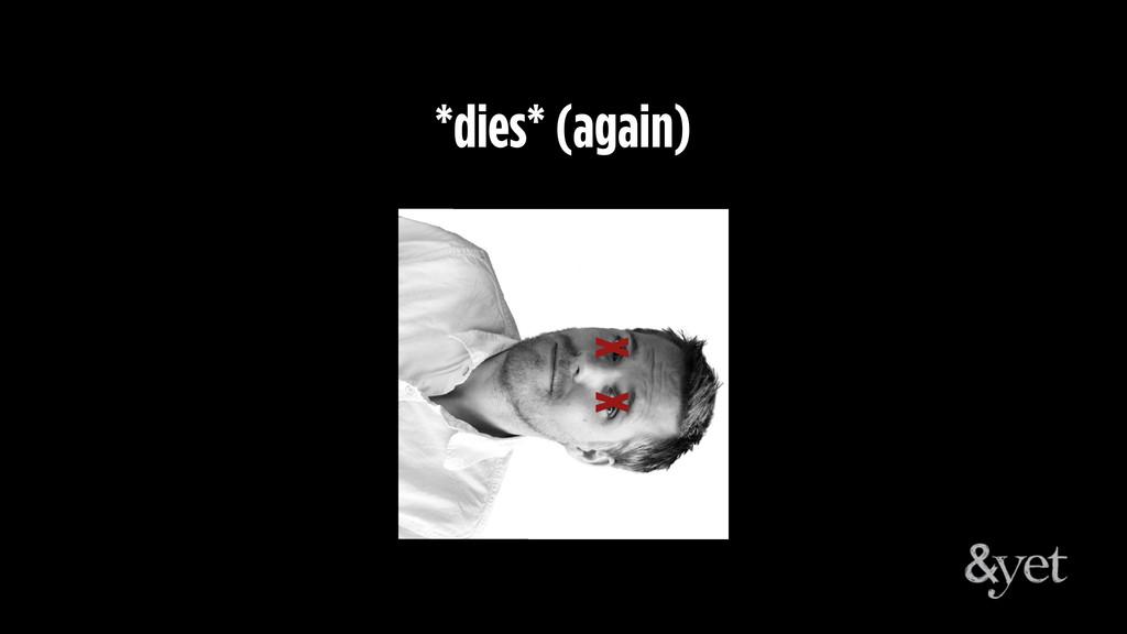 *dies* (again) x x