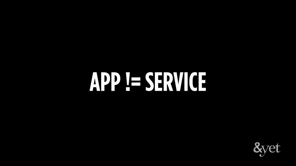 APP != SERVICE