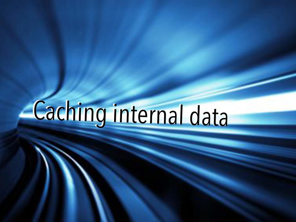 Caching internal data