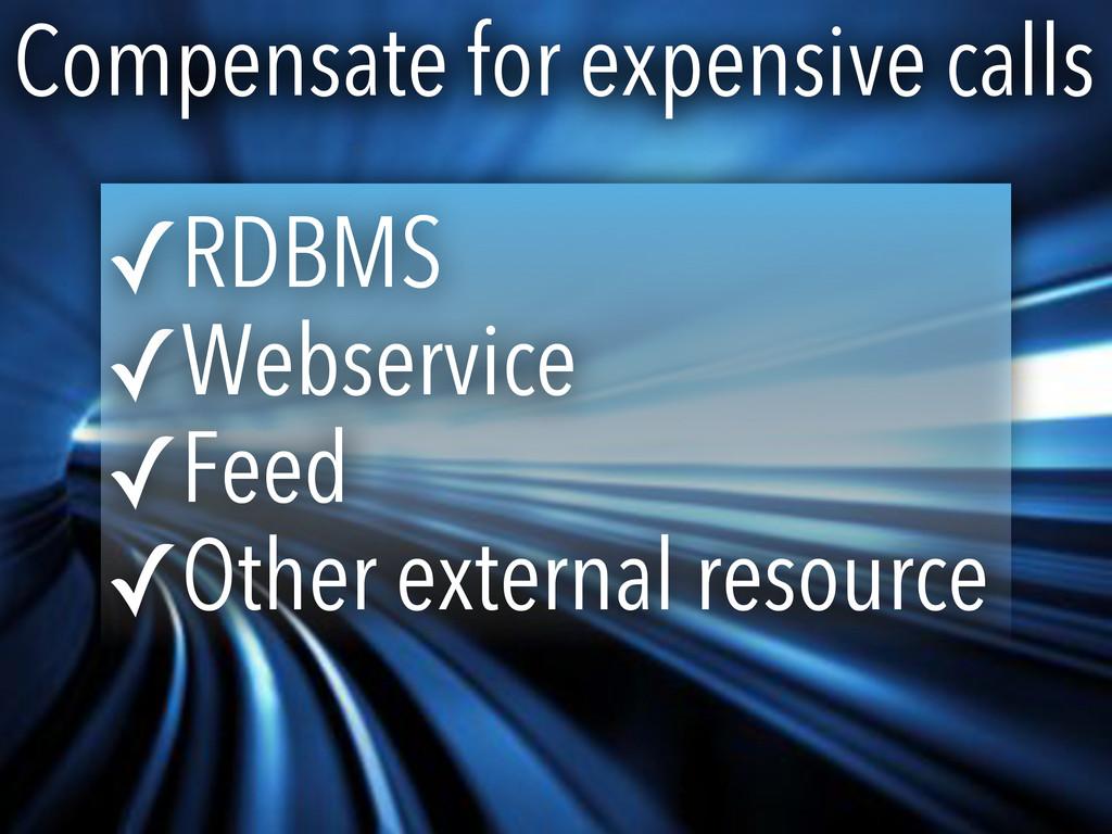 Compensate for expensive calls ✓RDBMS ✓Webservi...