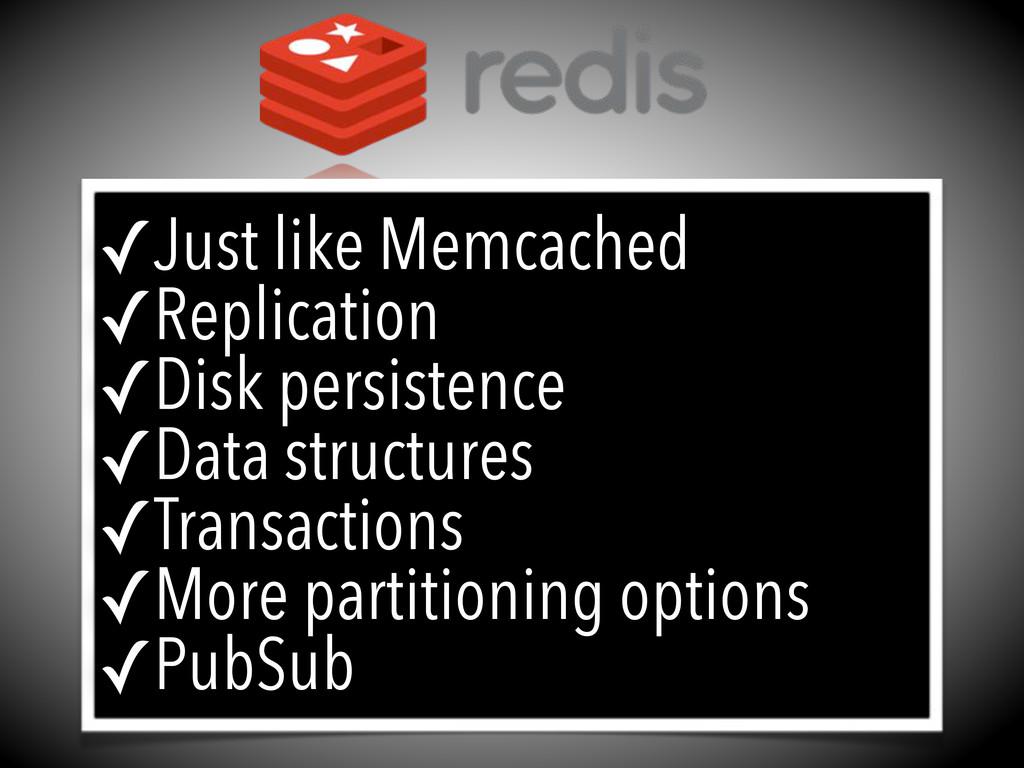✓Just like Memcached ✓Replication ✓Disk persist...