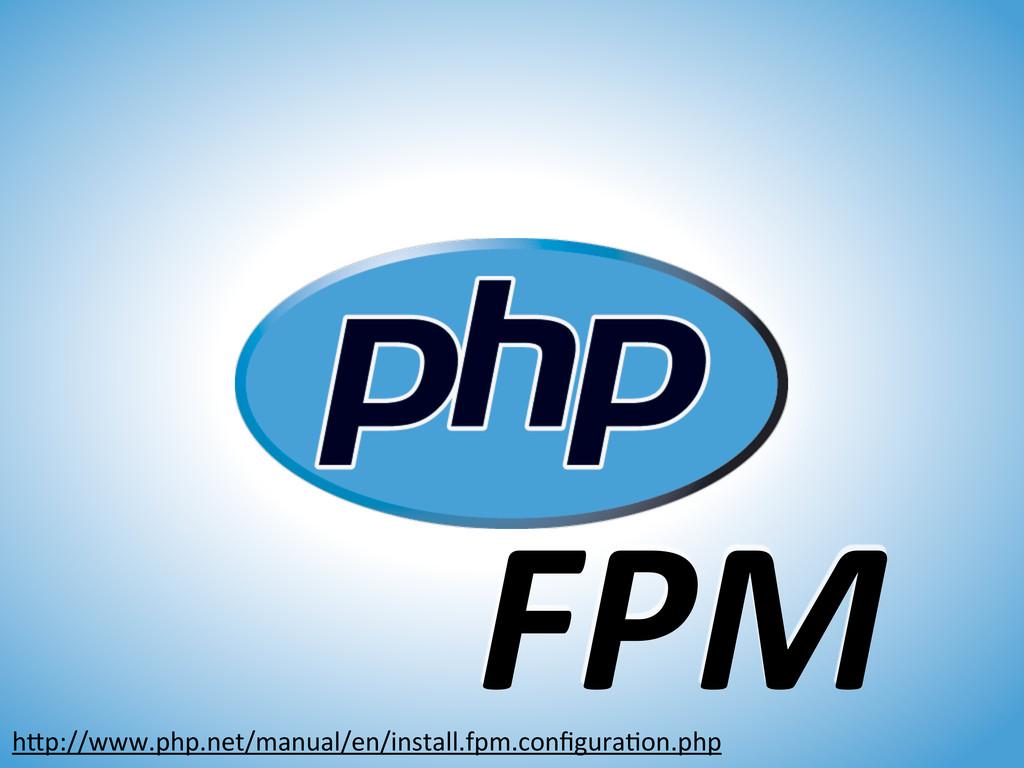 FPM hXp://www.php.net/manual/en/install.fpm.con...