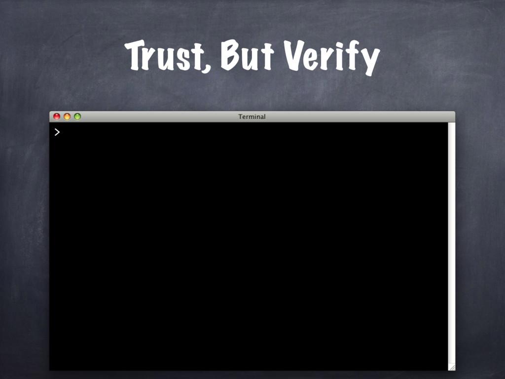 Trust, But Verify >