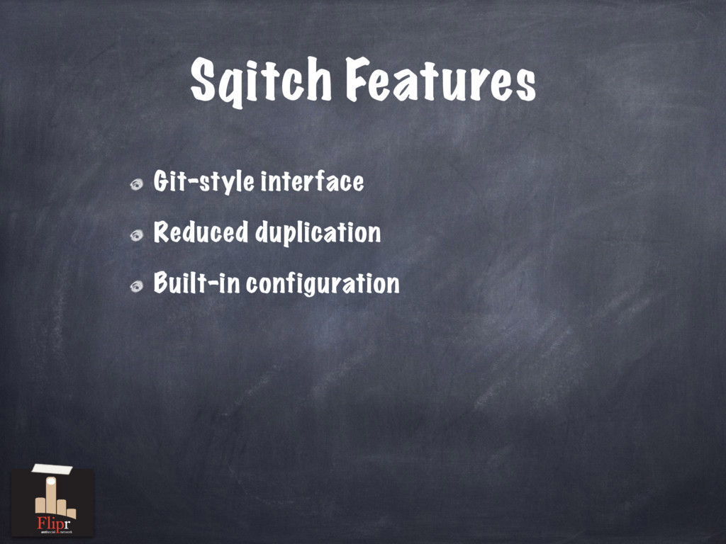 Sqitch Features Git-style interface Reduced dup...