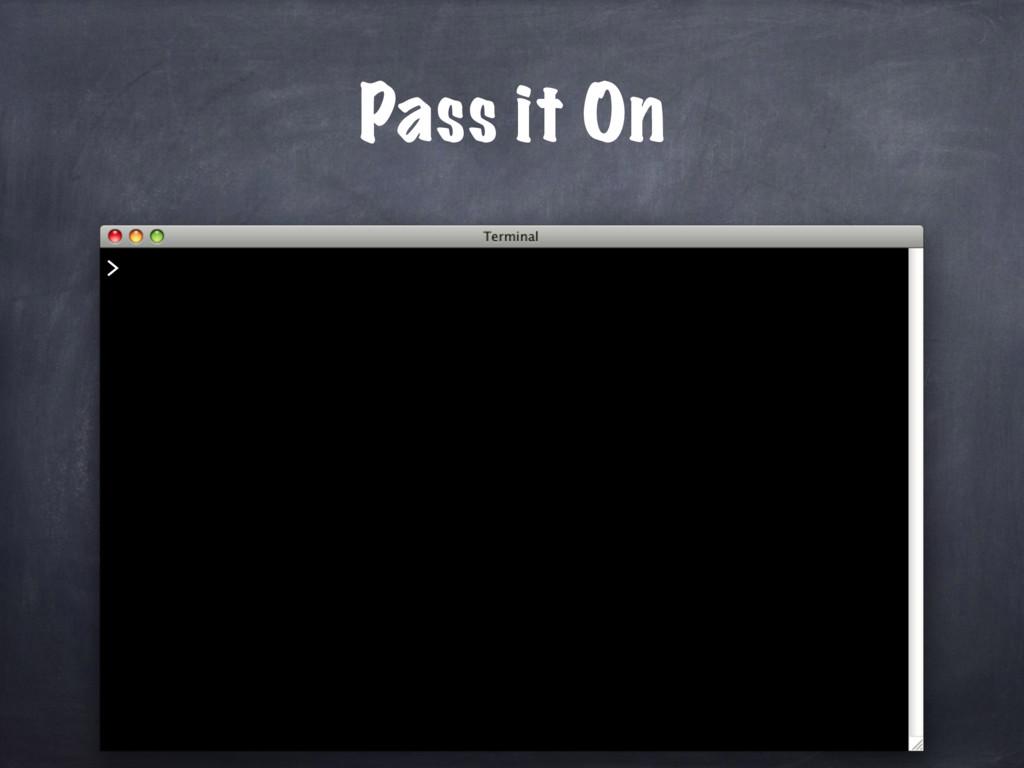 Pass it On >