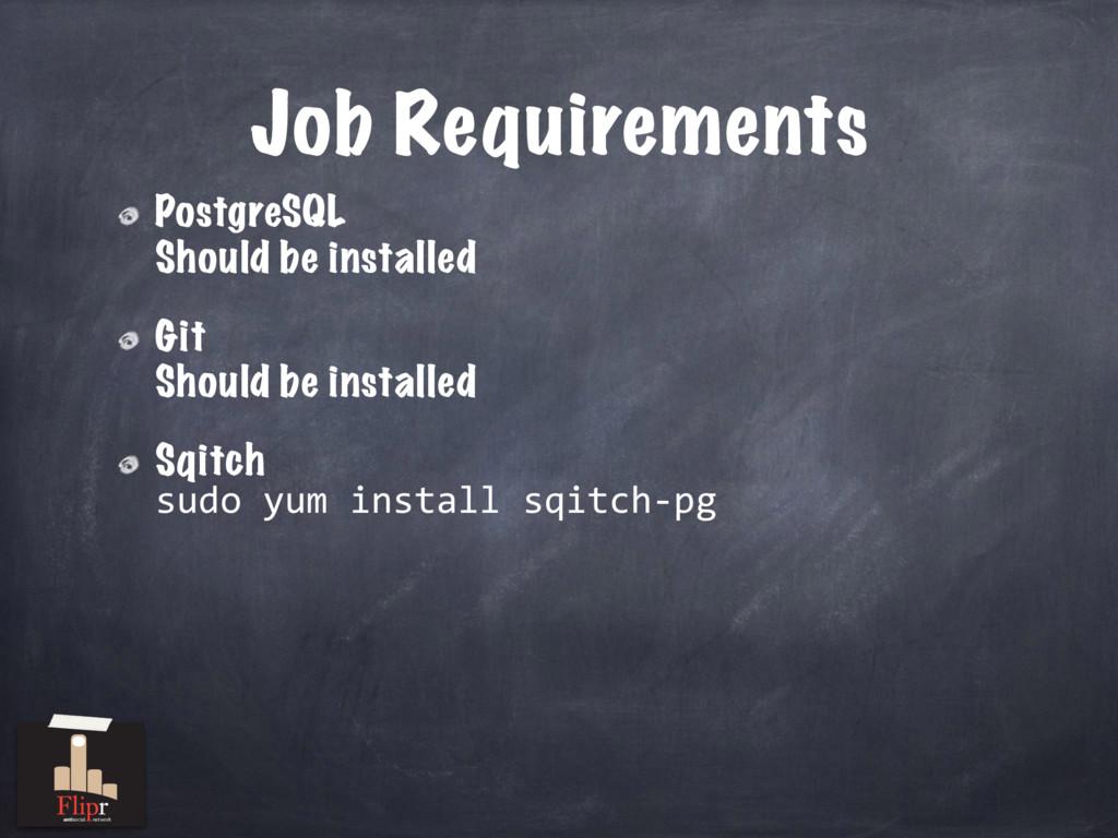 Job Requirements PostgreSQL Should be installed...