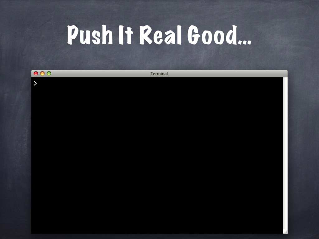 Push It Real Good… >