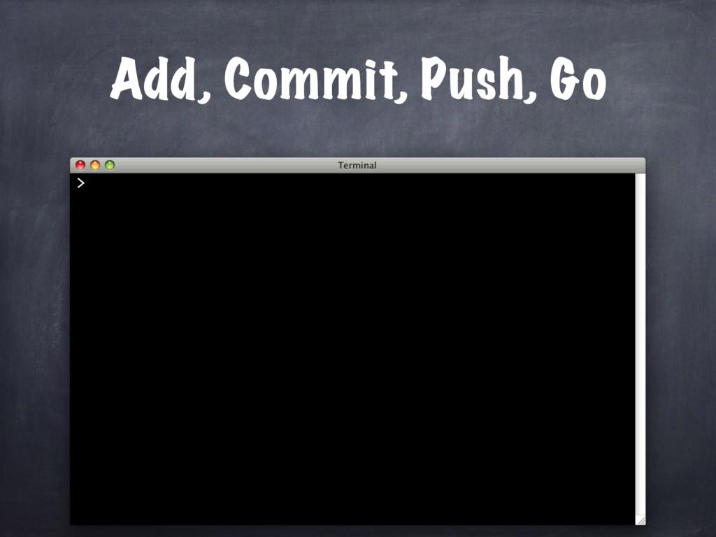 Add, Commit, Push, Go >