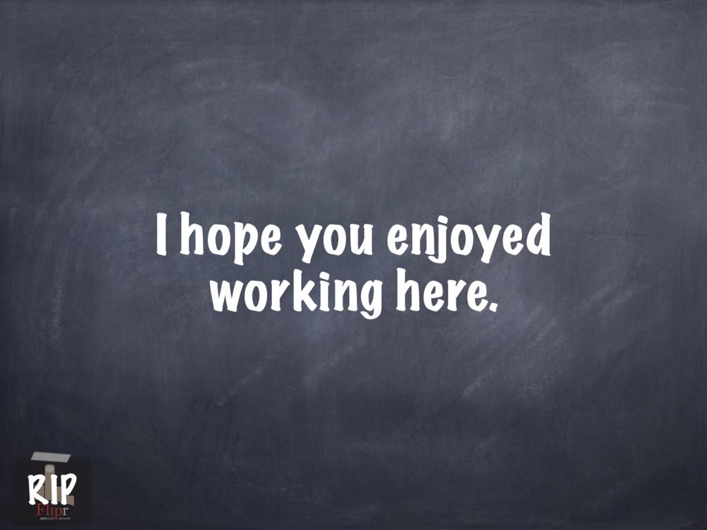I hope you enjoyed working here. antisocial net...