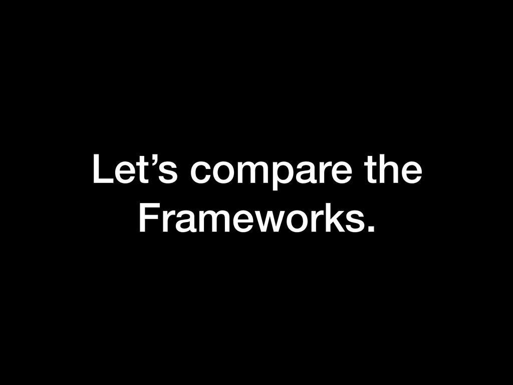 Let's compare the Frameworks.