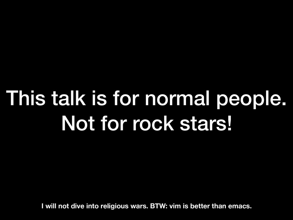 This talk is for normal people. Not for rock st...