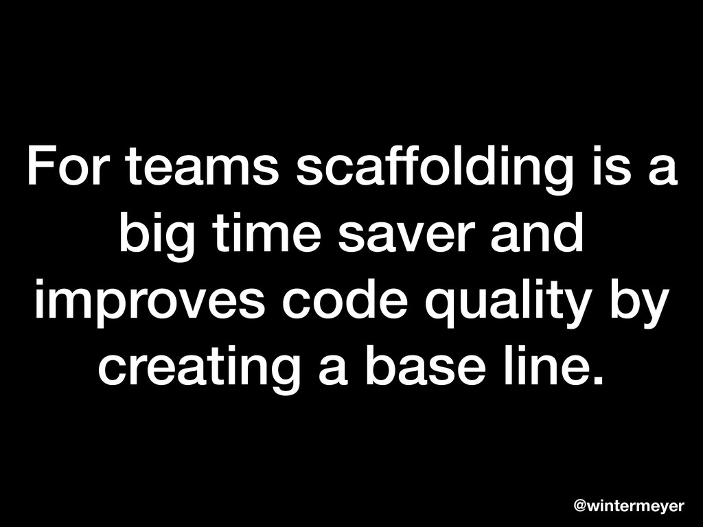 For teams scaffolding is a big time saver and i...