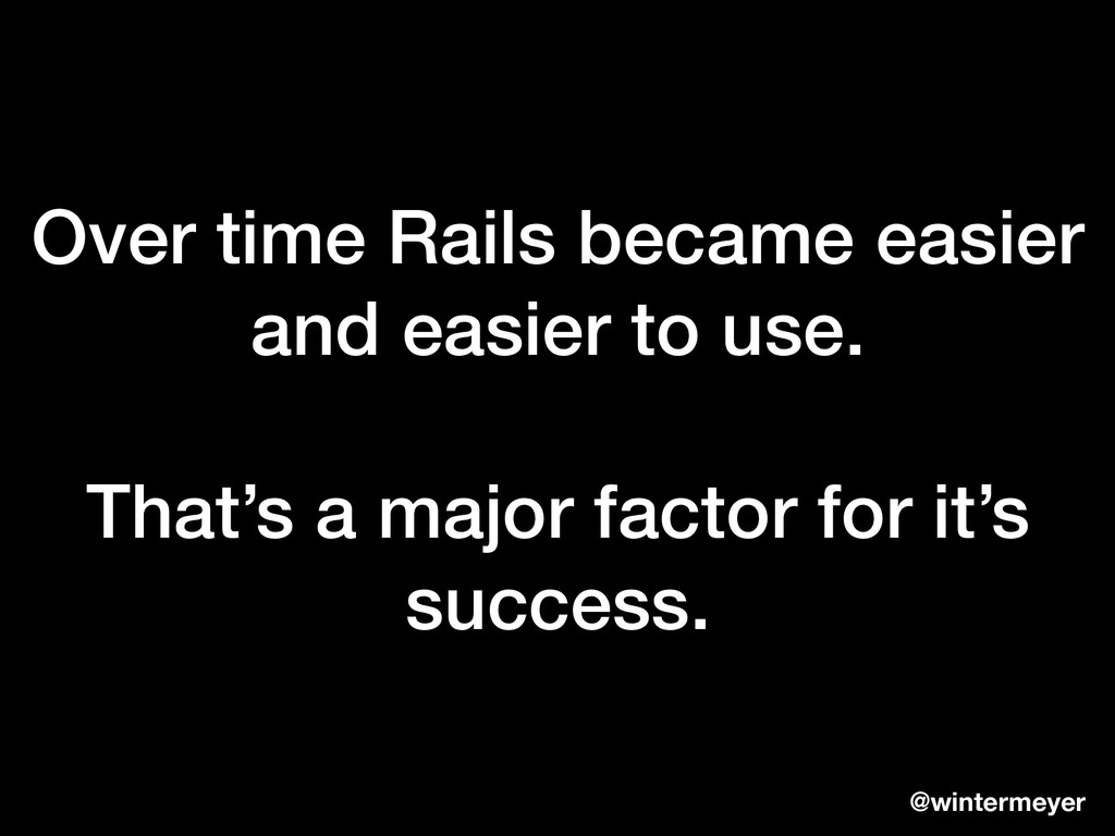 Over time Rails became easier and easier to use...