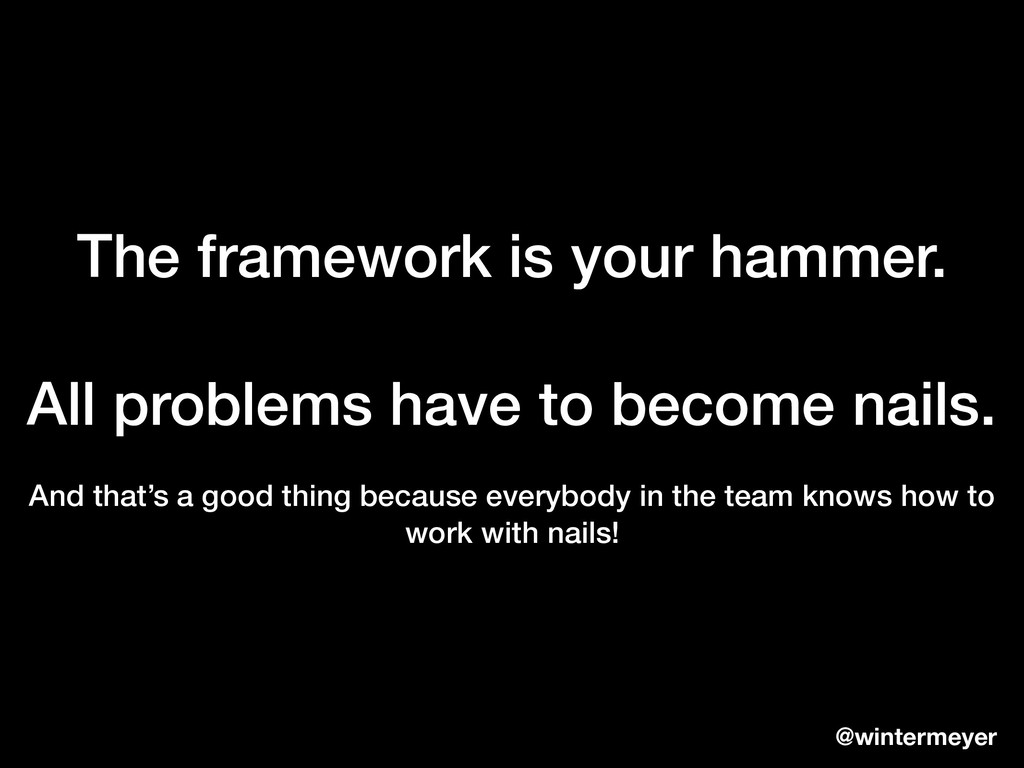 The framework is your hammer. All problems have...