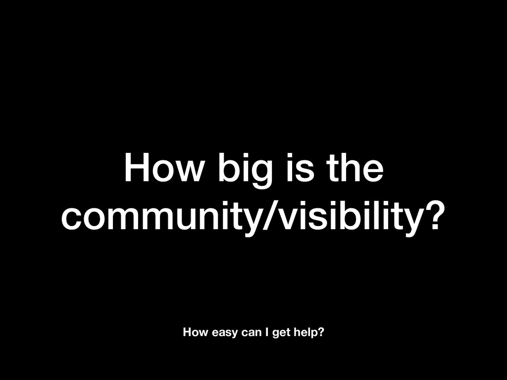 How big is the community/visibility? How easy c...