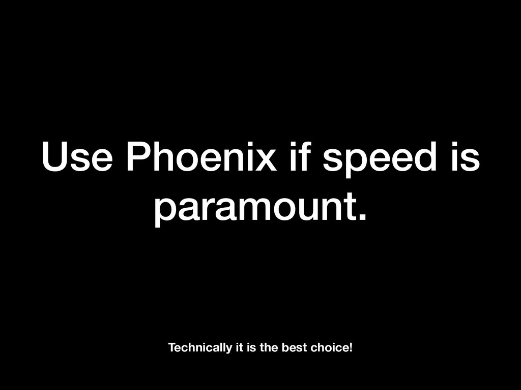 Use Phoenix if speed is paramount. Technically ...