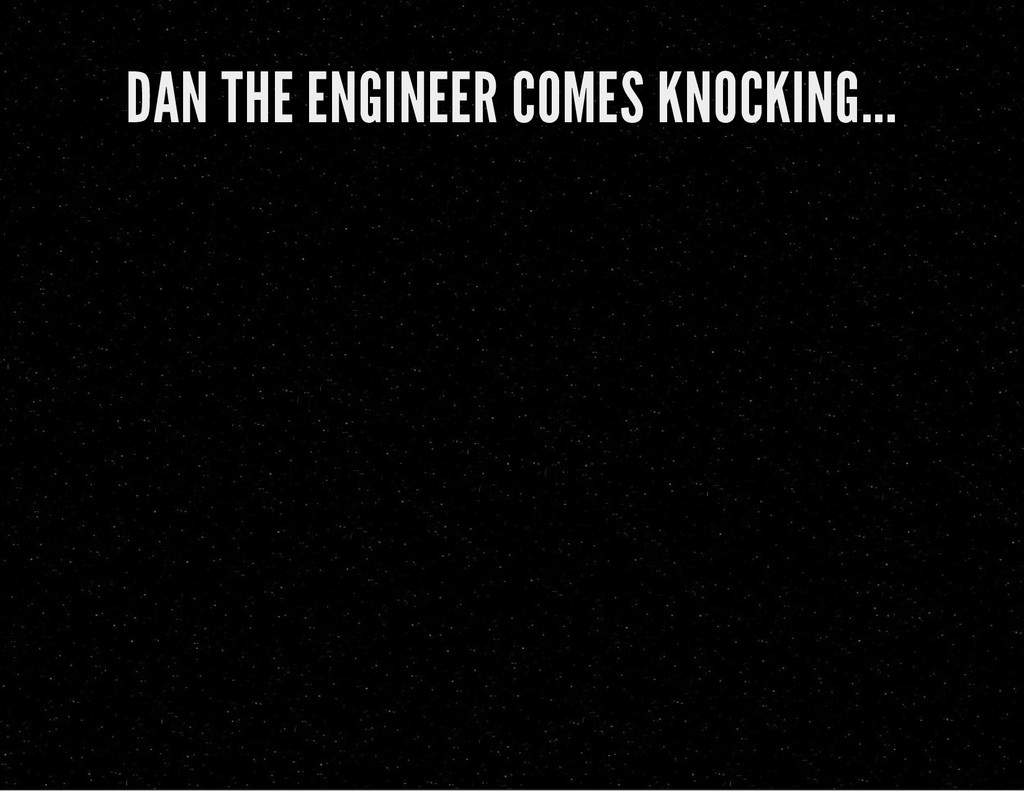 DAN THE ENGINEER COMES KNOCKING...