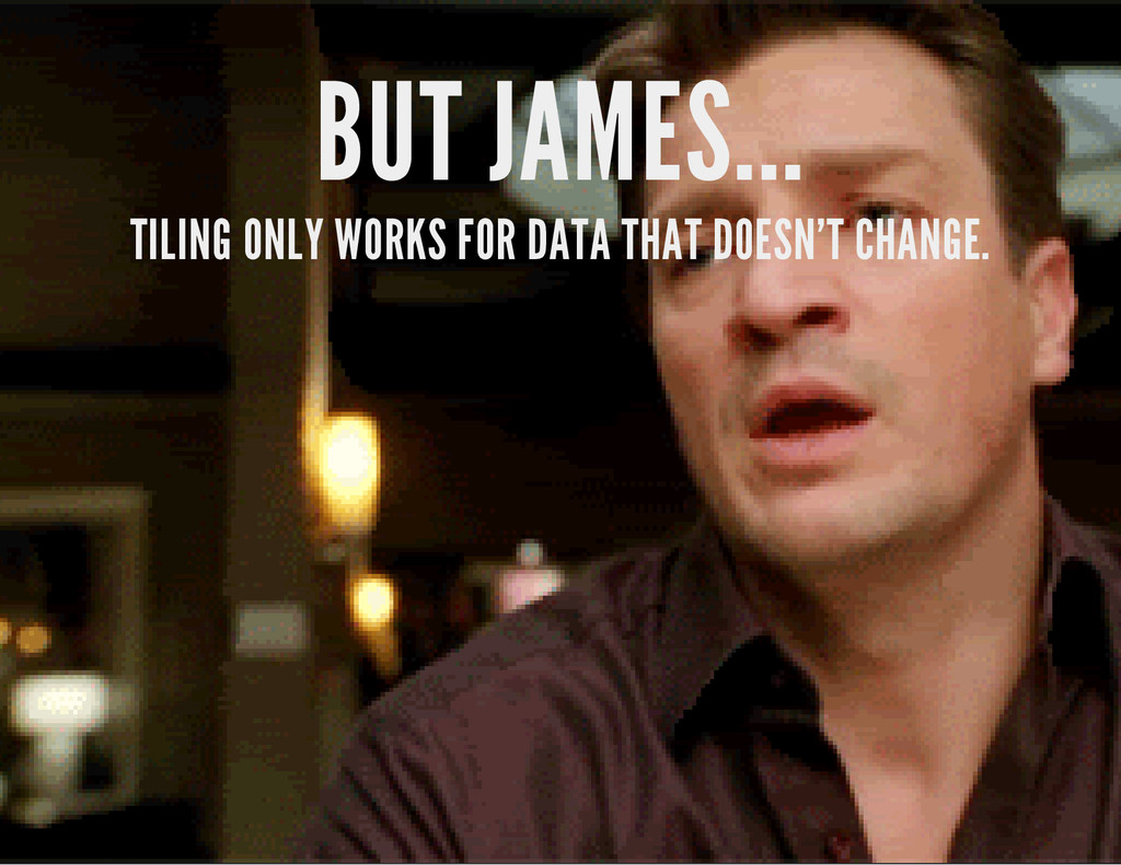 BUT JAMES... TILING ONLY WORKS FOR DATA THAT DO...