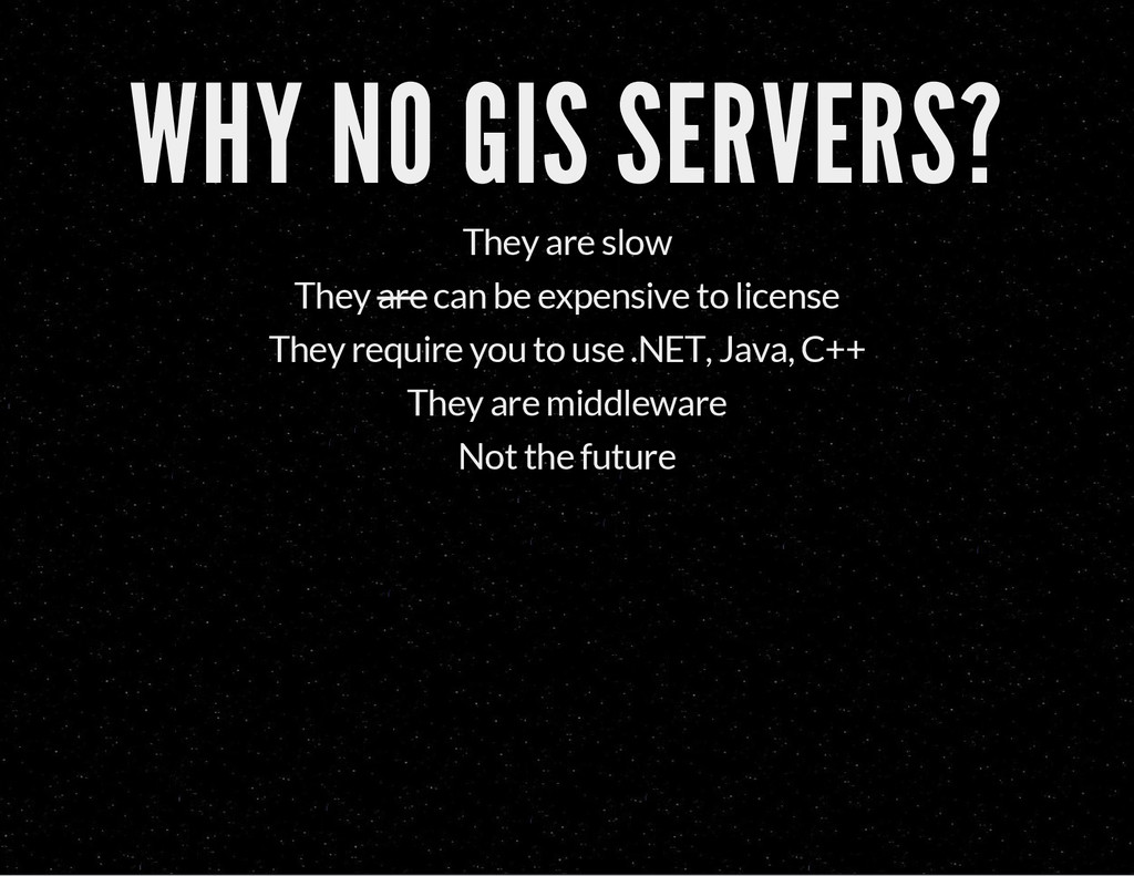 WHY NO GIS SERVERS? They are slow They are can ...