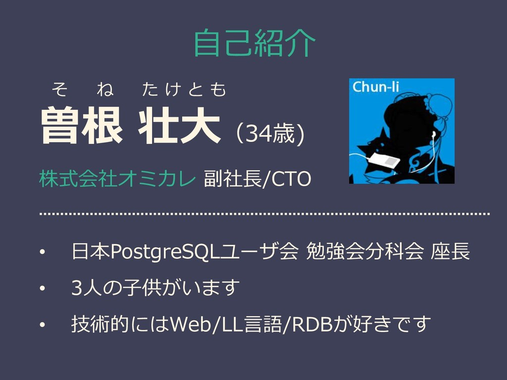 自己紹介 曽根 壮大(34歳) 株式会社オミカレ 副社長/CTO • 日本PostgreSQL...