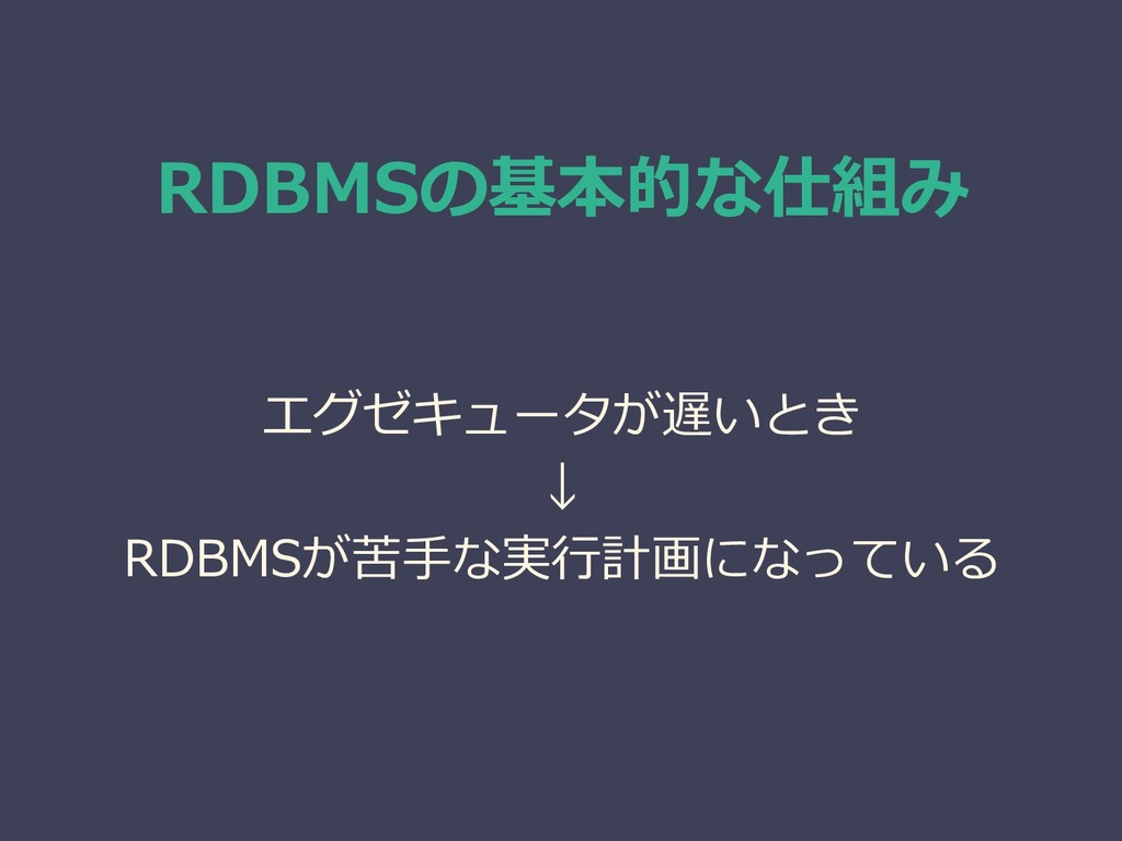 RDBMSの基本的な仕組み エグゼキュータが遅いとき ↓ RDBMSが苦手な実行計画になっている