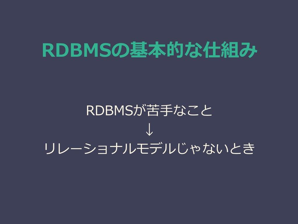 RDBMSの基本的な仕組み RDBMSが苦手なこと ↓ リレーショナルモデルじゃないとき