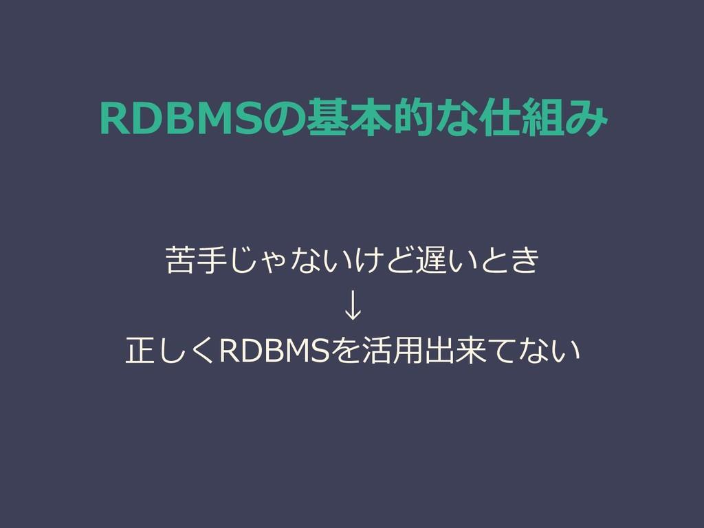 RDBMSの基本的な仕組み 苦手じゃないけど遅いとき ↓ 正しくRDBMSを活用出来てない