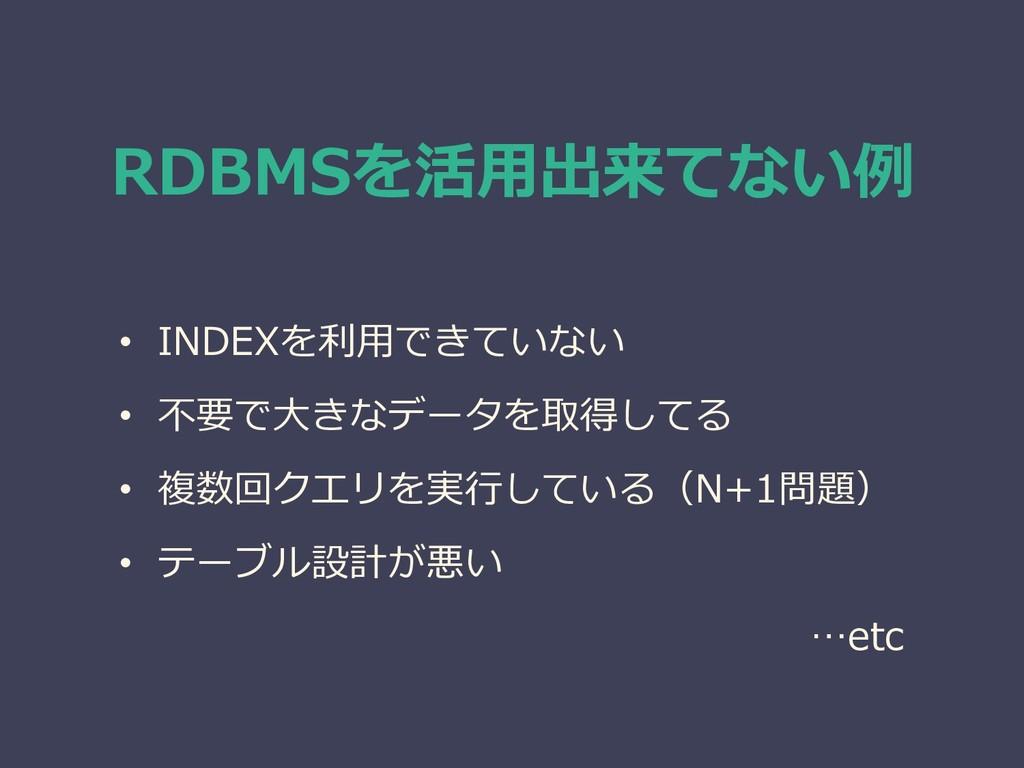 RDBMSを活用出来てない例 • INDEXを利用できていない • 不要で大きなデータを取得し...