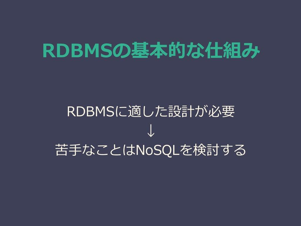 RDBMSの基本的な仕組み RDBMSに適した設計が必要 ↓ 苦手なことはNoSQLを検討する