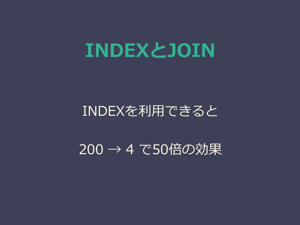 INDEXとJOIN INDEXを利用できると 200 → 4 で50倍の効果