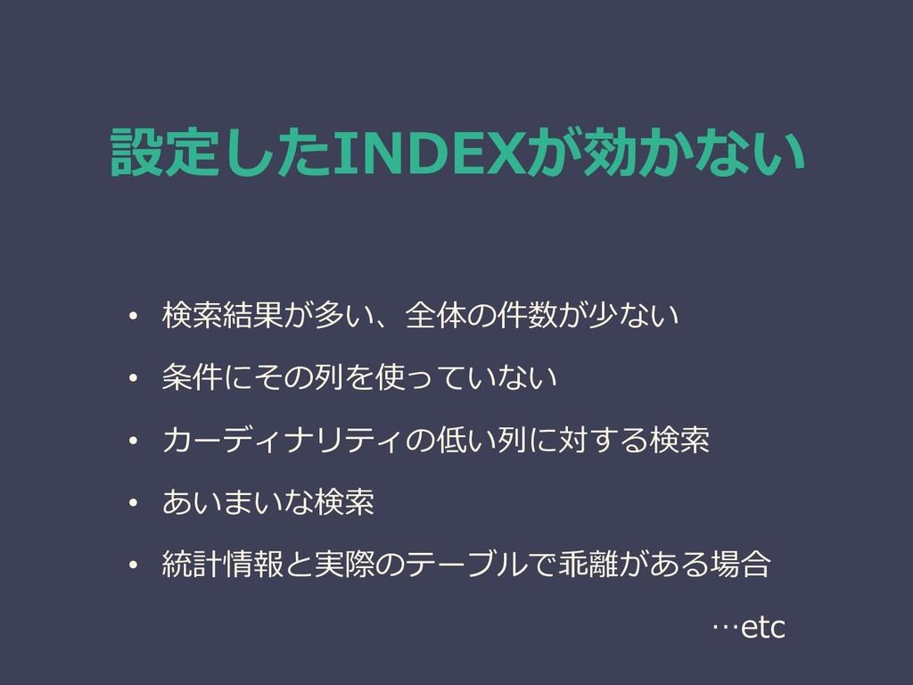 設定したINDEXが効かない • 検索結果が多い、全体の件数が少ない • 条件にその列を使って...