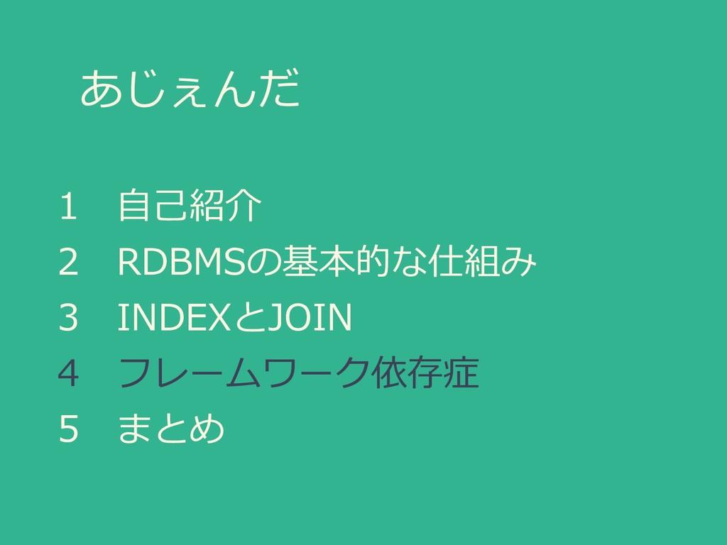 あじぇんだ 1 自己紹介 2 RDBMSの基本的な仕組み 3 INDEXとJOIN 4 フレー...